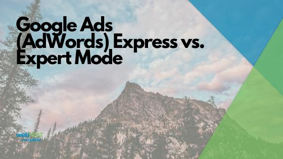 Google Ads (Adwords) Express vs. Expert Mode